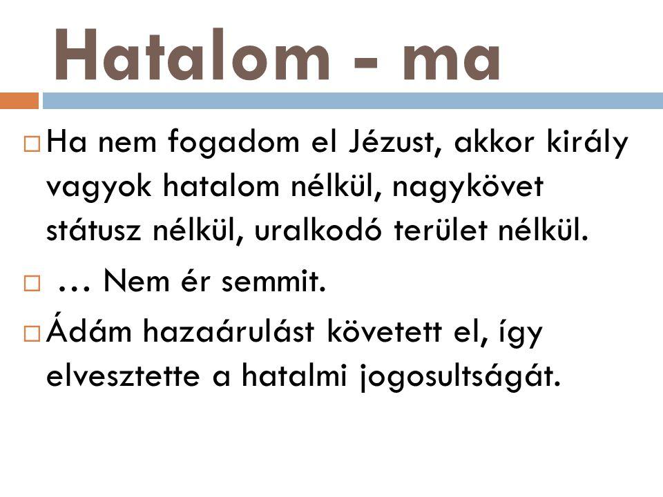 Hatalom - ma  Ha nem fogadom el Jézust, akkor király vagyok hatalom nélkül, nagykövet státusz nélkül, uralkodó terület nélkül.