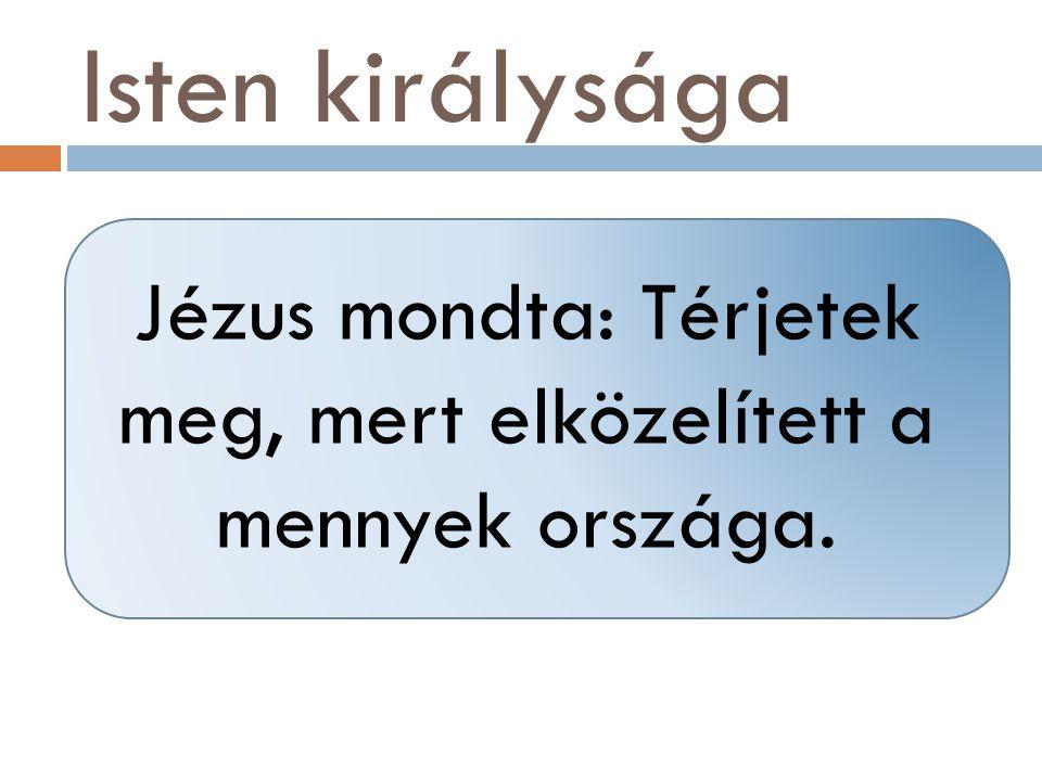 Isten királysága Jézus mondta: Térjetek meg, mert elközelített a mennyek országa.