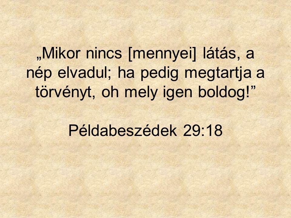 """""""Mikor nincs [mennyei] látás, a nép elvadul; ha pedig megtartja a törvényt, oh mely igen boldog!"""" Példabeszédek 29:18"""