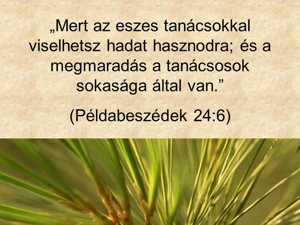 """""""Mert az eszes tanácsokkal viselhetsz hadat hasznodra; és a megmaradás a tanácsosok sokasága által van."""" (Példabeszédek 24:6)"""