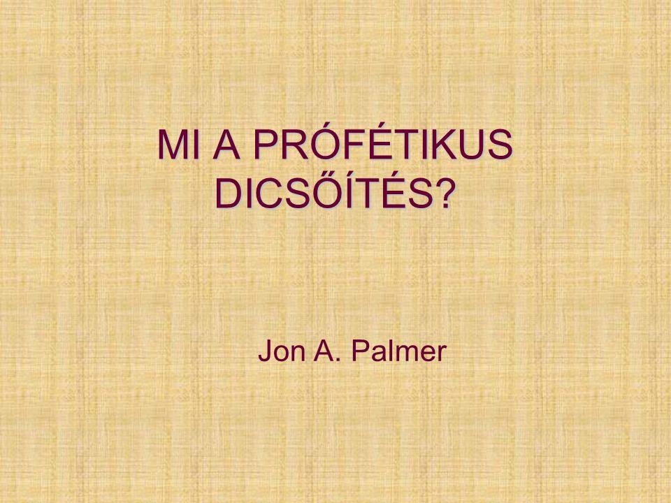 MI A PRÓFÉTIKUS DICSŐÍTÉS? Jon A. Palmer
