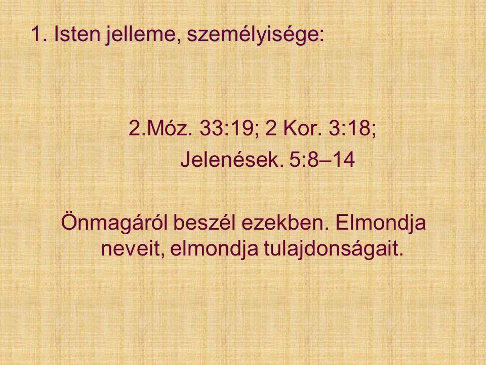 1. Isten jelleme, személyisége: 2.Móz. 33:19; 2 Kor. 3:18; Jelenések. 5:8–14 Önmagáról beszél ezekben. Elmondja neveit, elmondja tulajdonságait.