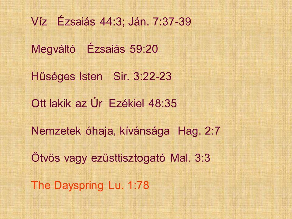 Víz Ézsaiás 44:3; Ján. 7:37-39 Megváltó Ézsaiás 59:20 Hűséges Isten Sir. 3:22-23 Ott lakik az Úr Ezékiel 48:35 Nemzetek óhaja, kívánsága Hag. 2:7 Ötvö
