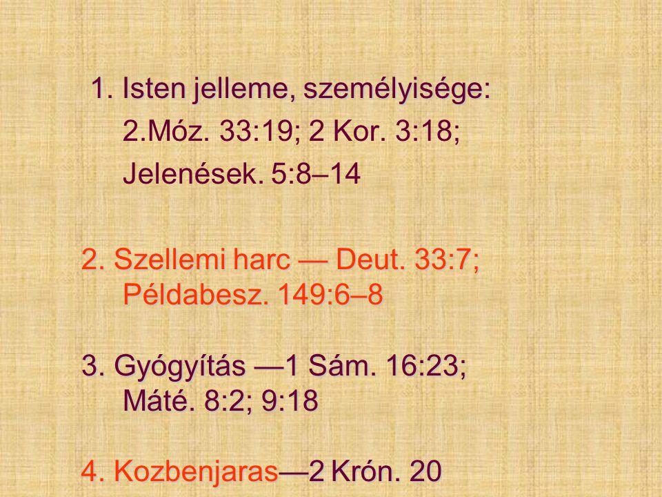 1. Isten jelleme, személyisége: 2.Móz. 33:19; 2 Kor. 3:18; Jelenések. 5:8–14 2. Szellemi harc — Deut. 33:7; Példabesz. 149:6–8 3. Gyógyítás —1 Sám. 16