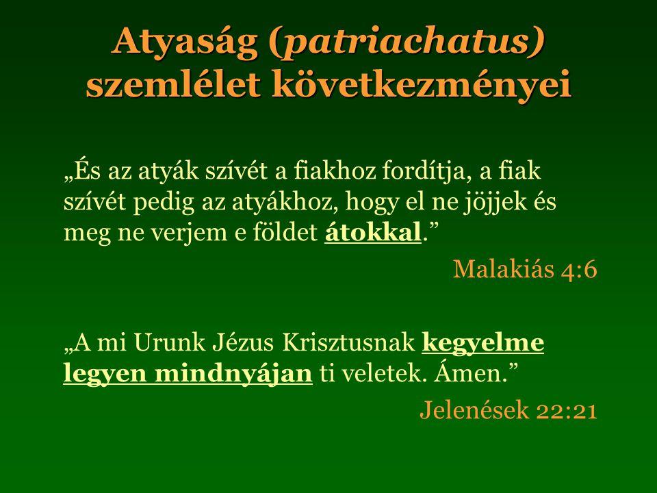 """Atyaság (patriachatus) szemlélet következményei """"És az atyák szívét a fiakhoz fordítja, a fiak szívét pedig az atyákhoz, hogy el ne jöjjek és meg ne verjem e földet átokkal. Malakiás 4:6 """"A mi Urunk Jézus Krisztusnak kegyelme legyen mindnyájan ti veletek."""