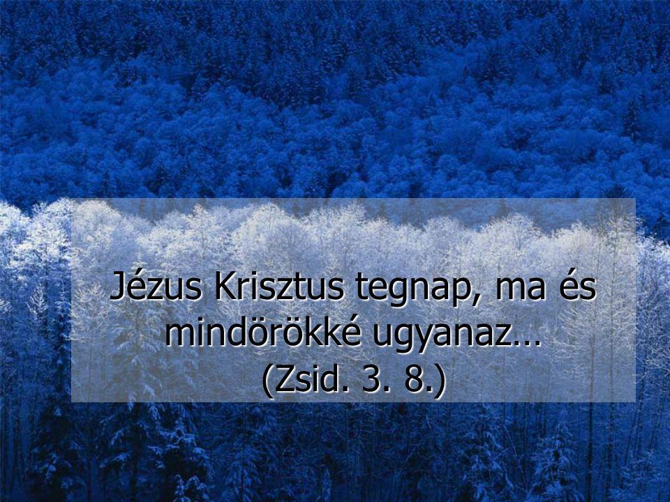 Jézus Krisztus tegnap, ma és mindörökké ugyanaz… (Zsid. 3. 8.)