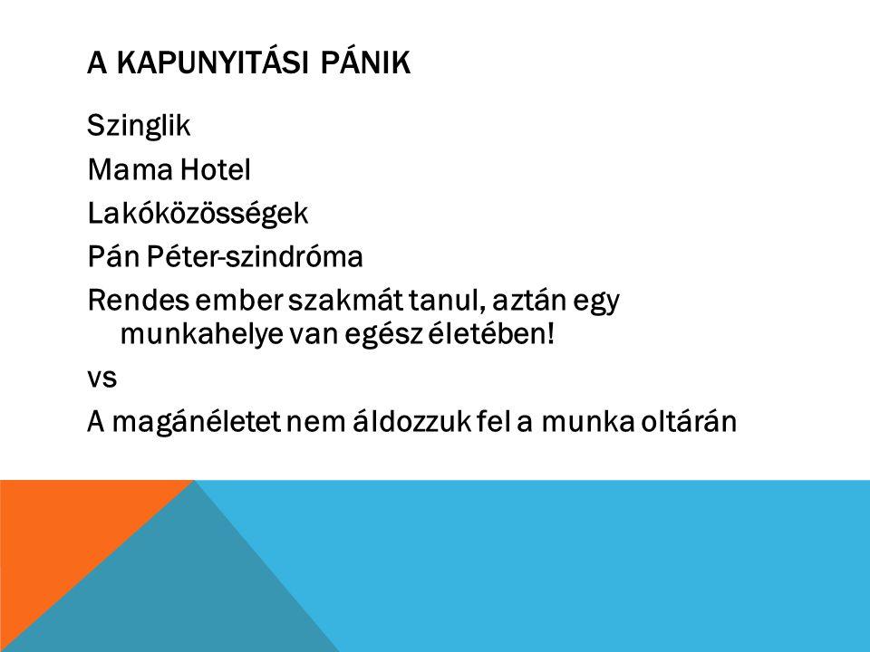A KAPUNYITÁSI PÁNIK Szinglik Mama Hotel Lakóközösségek Pán Péter-szindróma Rendes ember szakmát tanul, aztán egy munkahelye van egész életében! vs A m