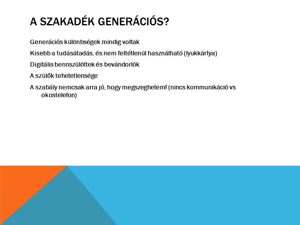 A SZAKADÉK GENERÁCIÓS? Generációs különbségek mindig voltak Kisebb a tudásátadás, és nem feltétlenül használható (lyukkártya) Digitális bennszülöttek