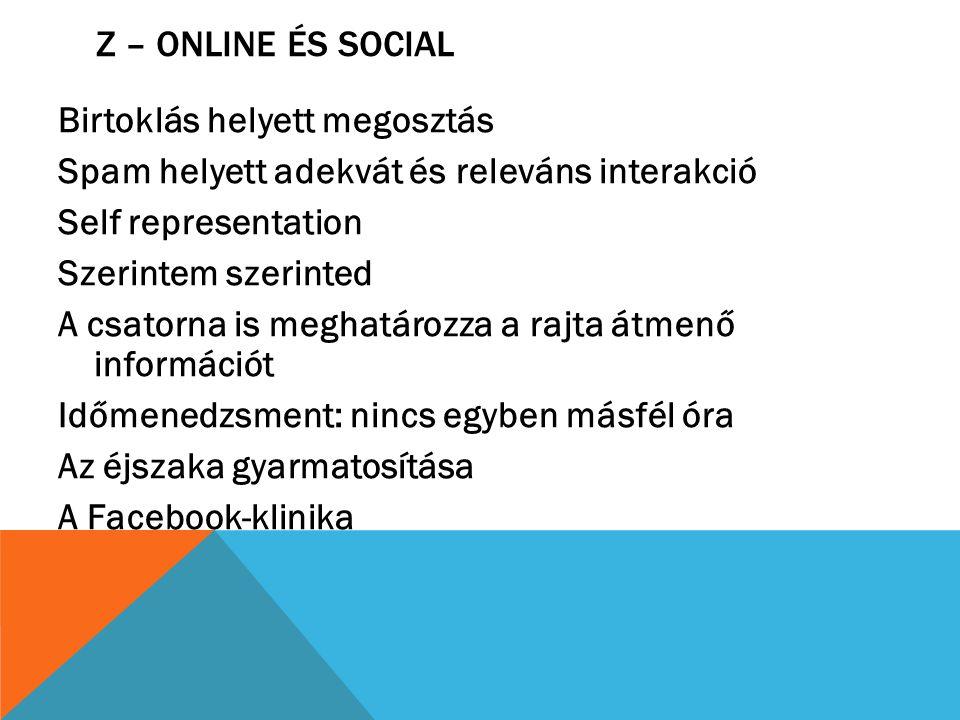 Z – ONLINE ÉS SOCIAL Birtoklás helyett megosztás Spam helyett adekvát és releváns interakció Self representation Szerintem szerinted A csatorna is meg