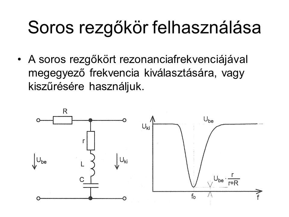 Soros rezgőkör felhasználása A soros rezgőkört rezonanciafrekvenciájával megegyező frekvencia kiválasztására, vagy kiszűrésére használjuk.