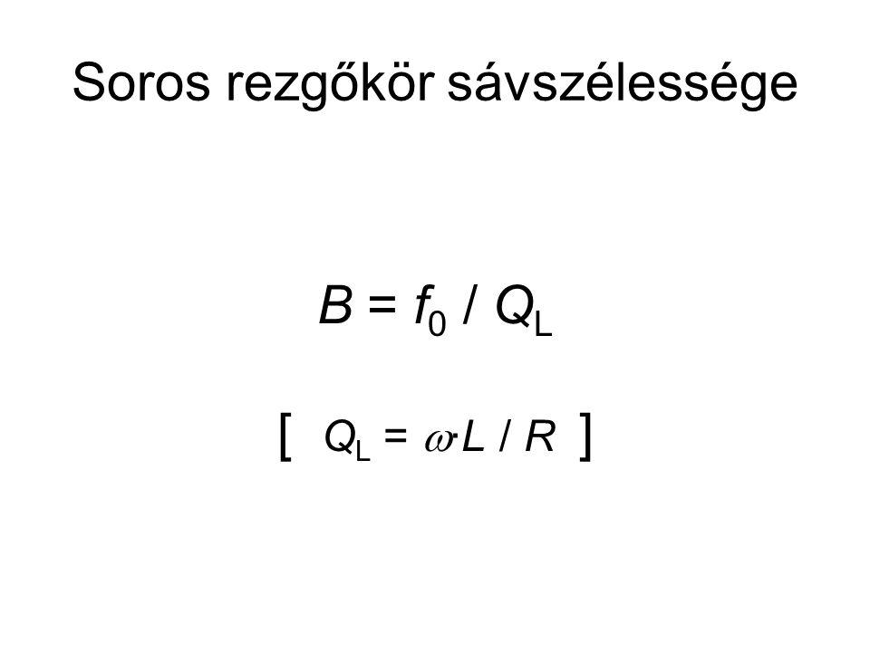 Soros rezgőkör sávszélessége B = f 0 / Q L [ Q L =  ∙L / R ]