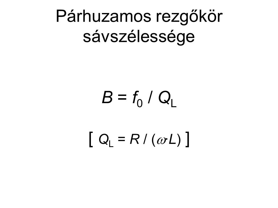 Párhuzamos rezgőkör sávszélessége B = f 0 / Q L [ Q L = R / (  ∙L) ]