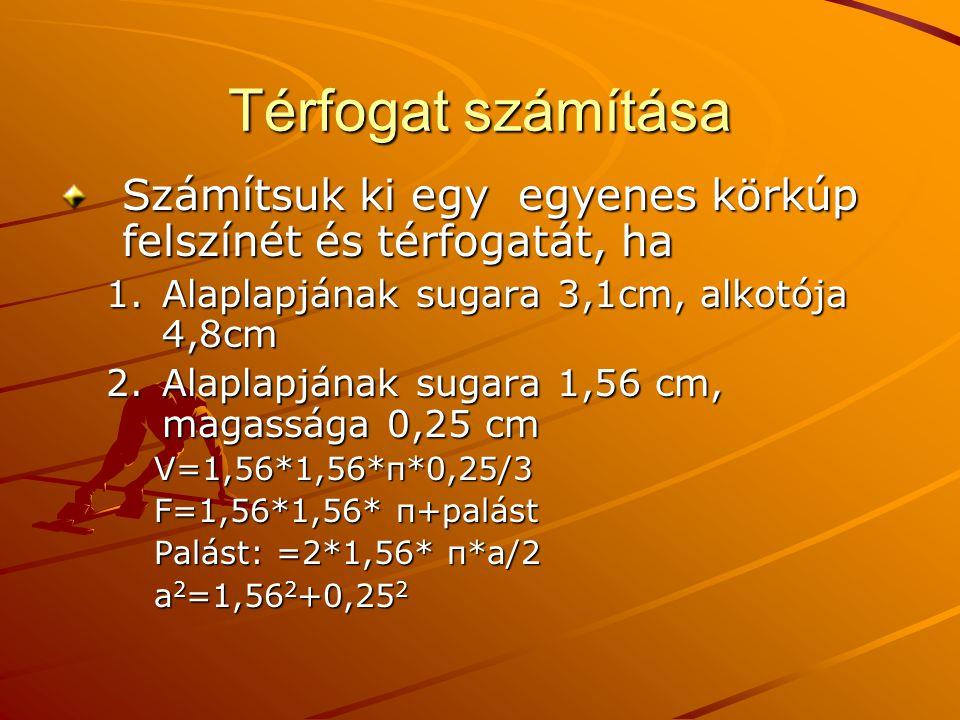 Térfogat számítása Számítsuk ki egy egyenes körkúp felszínét és térfogatát, ha 1.Alaplapjának sugara 3,1cm, alkotója 4,8cm 2.Alaplapjának sugara 1,56