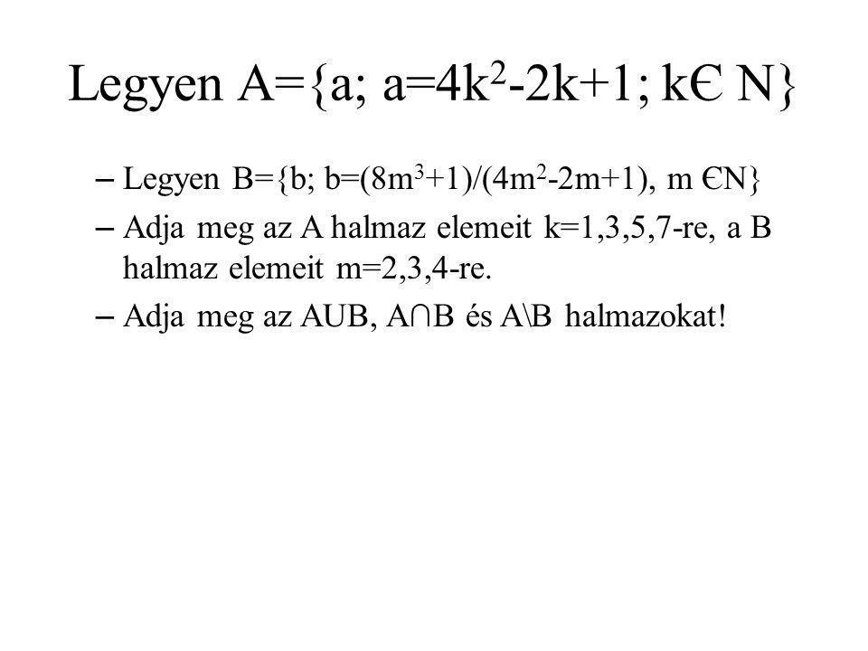Legyen A={a; a=4k 2 -2k+1; kЄ N} – Legyen B={b; b=(8m 3 +1)/(4m 2 -2m+1), m ЄN} – Adja meg az A halmaz elemeit k=1,3,5,7-re, a B halmaz elemeit m=2,3,4-re.