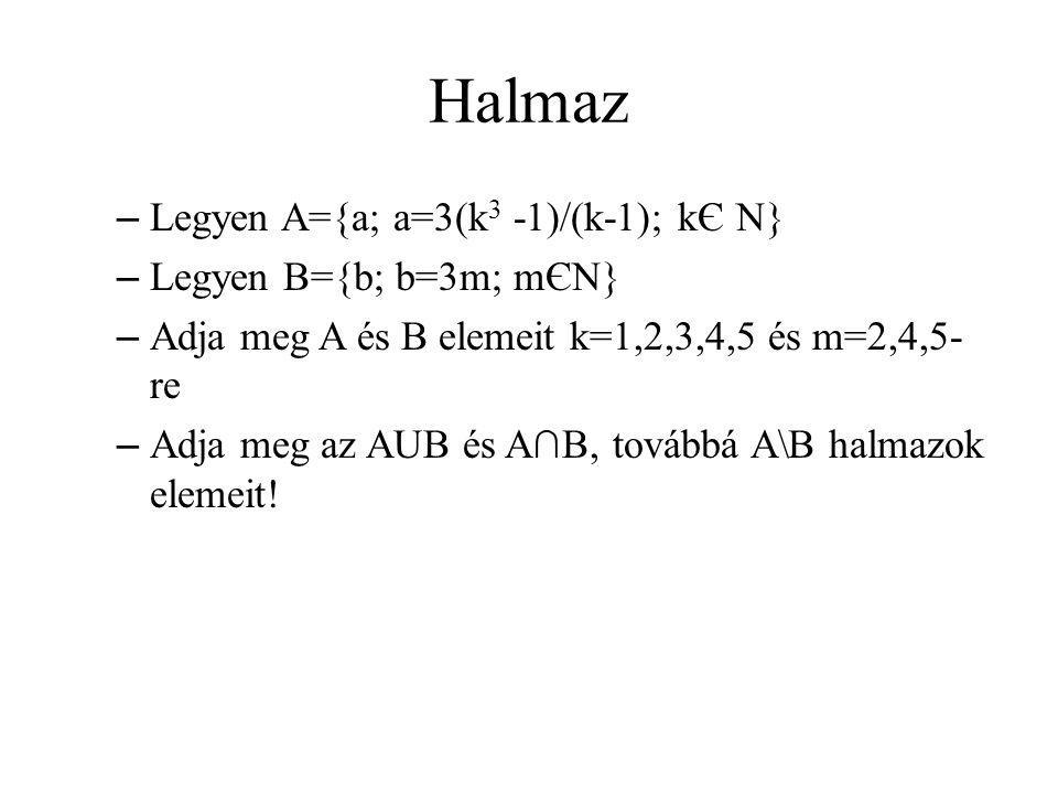 Halmaz – Legyen A={a; a=3(k 3 -1)/(k-1); kЄ N} – Legyen B={b; b=3m; mЄN} – Adja meg A és B elemeit k=1,2,3,4,5 és m=2,4,5- re – Adja meg az AUB és A∩B, továbbá A\B halmazok elemeit!