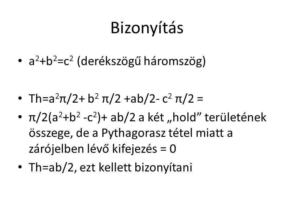 """Bizonyítás a 2 +b 2 =c 2 (derékszögű háromszög) Th=a 2 π/2+ b 2 π/2 +ab/2- c 2 π/2 = π/2(a 2 +b 2 -c 2 )+ ab/2 a két """"hold"""" területének összege, de a"""