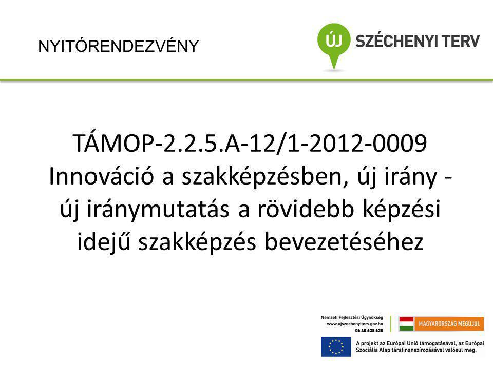 TÁMOP-2.2.5.A-12/1-2012-0009 Innováció a szakképzésben, új irány - új iránymutatás a rövidebb képzési idejű szakképzés bevezetéséhez NYITÓRENDEZVÉNY