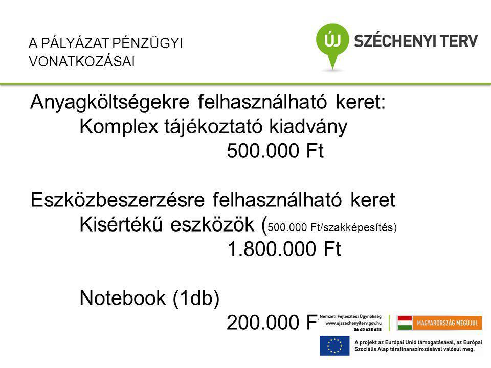Anyagköltségekre felhasználható keret: Komplex tájékoztató kiadvány 500.000 Ft Eszközbeszerzésre felhasználható keret Kisértékű eszközök ( 500.000 Ft/szakképesítés) 1.800.000 Ft Notebook (1db) 200.000 Ft A PÁLYÁZAT PÉNZÜGYI VONATKOZÁSAI