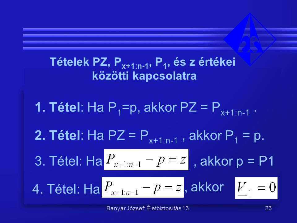 Banyár József: Életbiztosítás 13.23 3. Tétel: Ha 4. Tétel: Ha, akkor Tételek PZ, P x+1:n-1, P 1, és z értékei közötti kapcsolatra 1. Tétel: Ha P 1 =p,