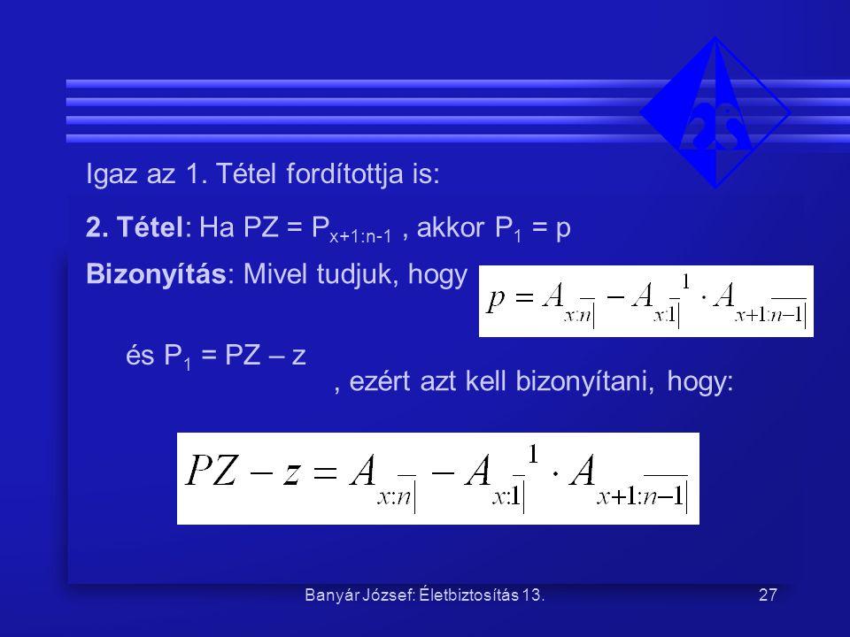 Banyár József: Életbiztosítás 13.27 Igaz az 1. Tétel fordítottja is: 2. Tétel: Ha PZ = P x+1:n-1, akkor P 1 = p Bizonyítás: Mivel tudjuk, hogy és P 1