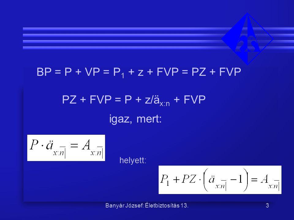 Banyár József: Életbiztosítás 13.3 BP = P + VP = P 1 + z + FVP = PZ + FVP PZ + FVP = P + z/ä x:n + FVP igaz, mert: helyett: