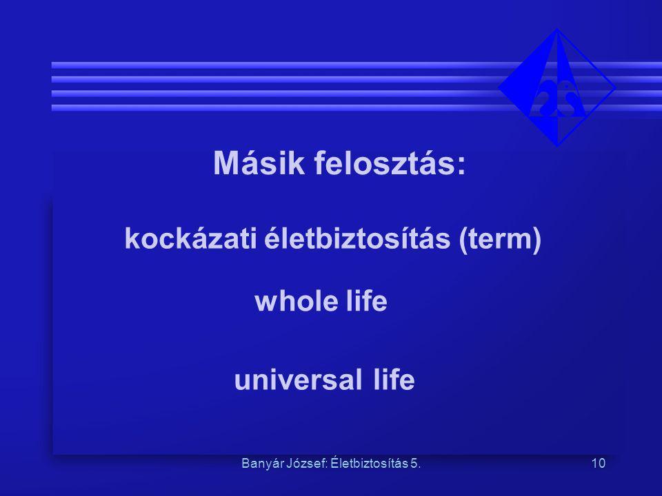 Banyár József: Életbiztosítás 5.10 Másik felosztás: whole life kockázati életbiztosítás (term) universal life
