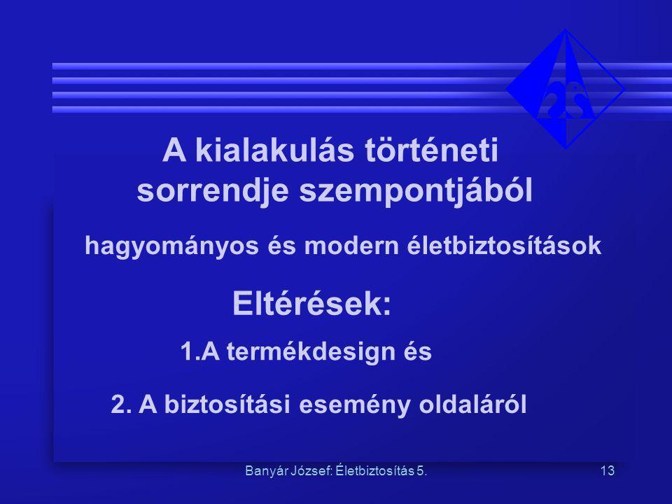 Banyár József: Életbiztosítás 5.13 A kialakulás történeti sorrendje szempontjából hagyományos és modern életbiztosítások Eltérések: 1.A termékdesign é