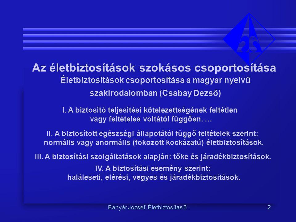 Banyár József: Életbiztosítás 5.2 Az életbiztosítások szokásos csoportosítása Életbiztosítások csoportosítása a magyar nyelvű szakirodalomban (Csabay