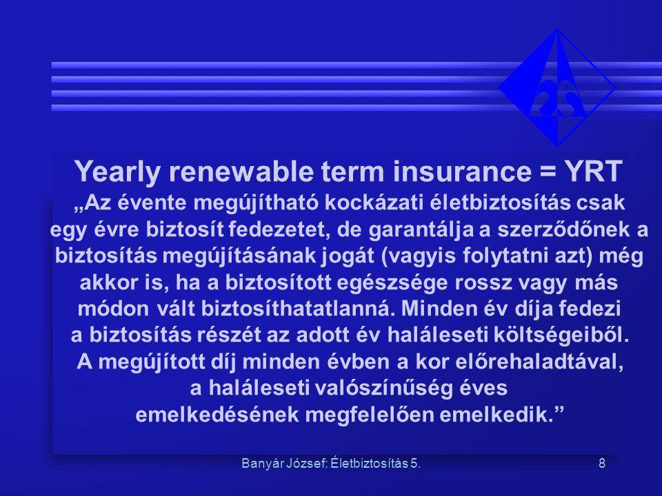 """Banyár József: Életbiztosítás 5.8 Yearly renewable term insurance = YRT """"Az évente megújítható kockázati életbiztosítás csak egy évre biztosít fedezet"""