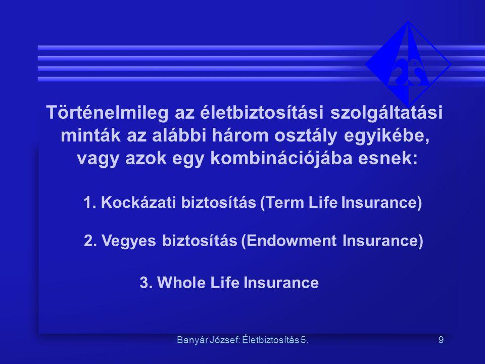 Banyár József: Életbiztosítás 5.9 Történelmileg az életbiztosítási szolgáltatási minták az alábbi három osztály egyikébe, vagy azok egy kombinációjába