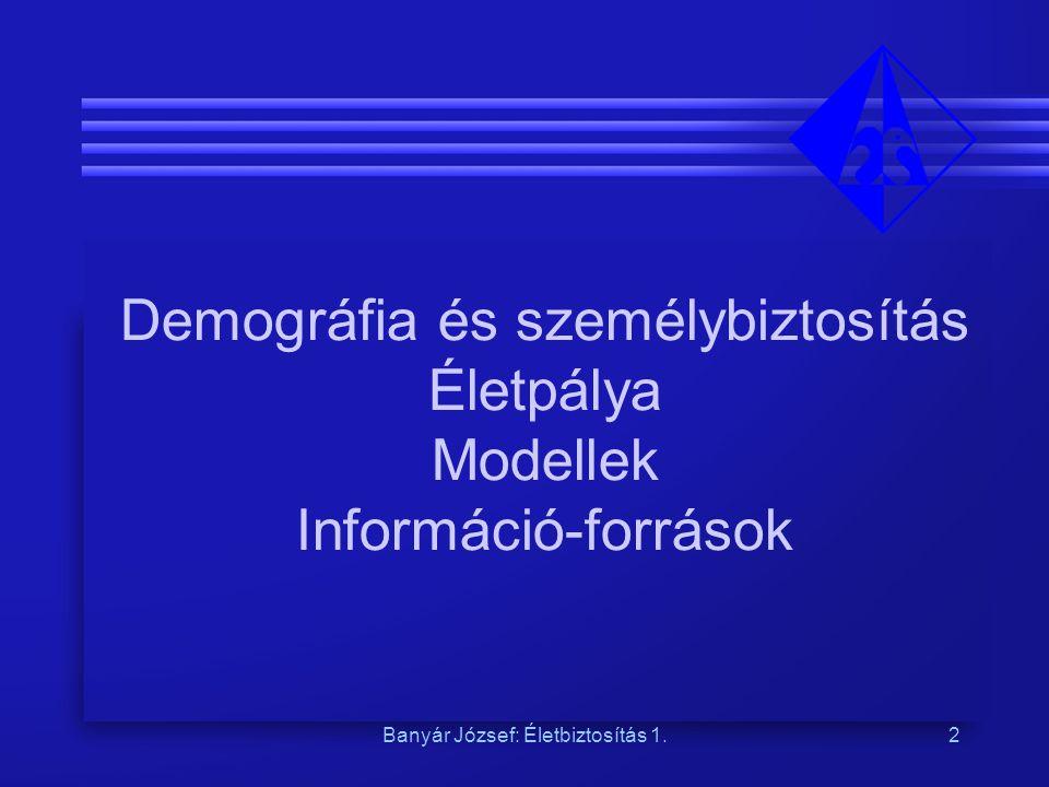 Banyár József: Életbiztosítás 1.2 Demográfia és személybiztosítás Életpálya Modellek Információ-források