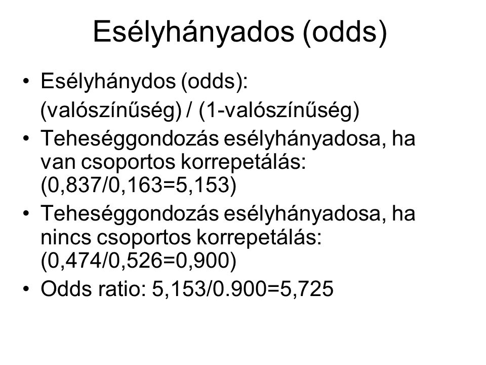 Esélyhányados (odds) Esélyhánydos (odds): (valószínűség) / (1-valószínűség) Teheséggondozás esélyhányadosa, ha van csoportos korrepetálás: (0,837/0,16
