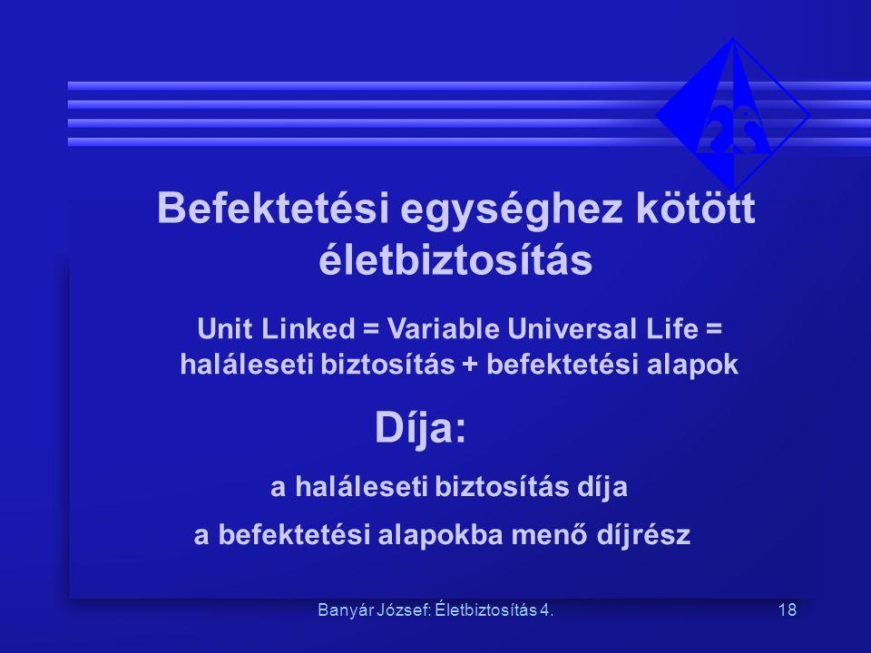 Banyár József: Életbiztosítás 4.18 Befektetési egységhez kötött életbiztosítás Unit Linked = Variable Universal Life = haláleseti biztosítás + befekte