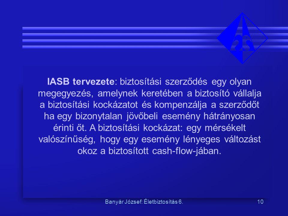 Banyár József: Életbiztosítás 6.10 IASB tervezete: biztosítási szerződés egy olyan megegyezés, amelynek keretében a biztosító vállalja a biztosítási kockázatot és kompenzálja a szerződőt ha egy bizonytalan jövőbeli esemény hátrányosan érinti őt.