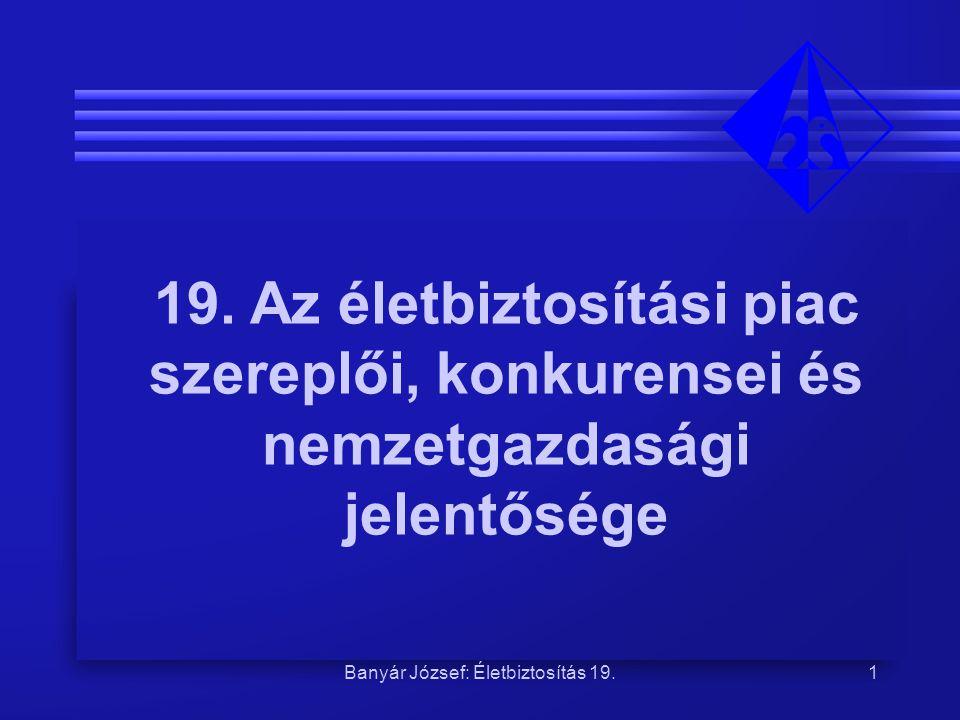 Banyár József: Életbiztosítás 19.1 19. Az életbiztosítási piac szereplői, konkurensei és nemzetgazdasági jelentősége