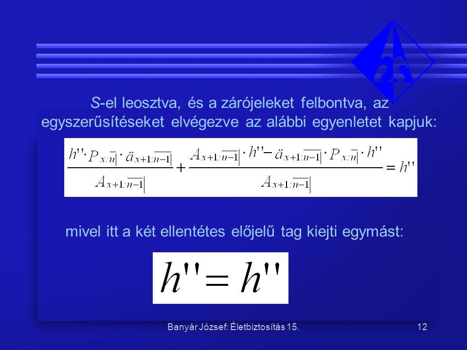 Banyár József: Életbiztosítás 15.12 S-el leosztva, és a zárójeleket felbontva, az egyszerűsítéseket elvégezve az alábbi egyenletet kapjuk: mivel itt a