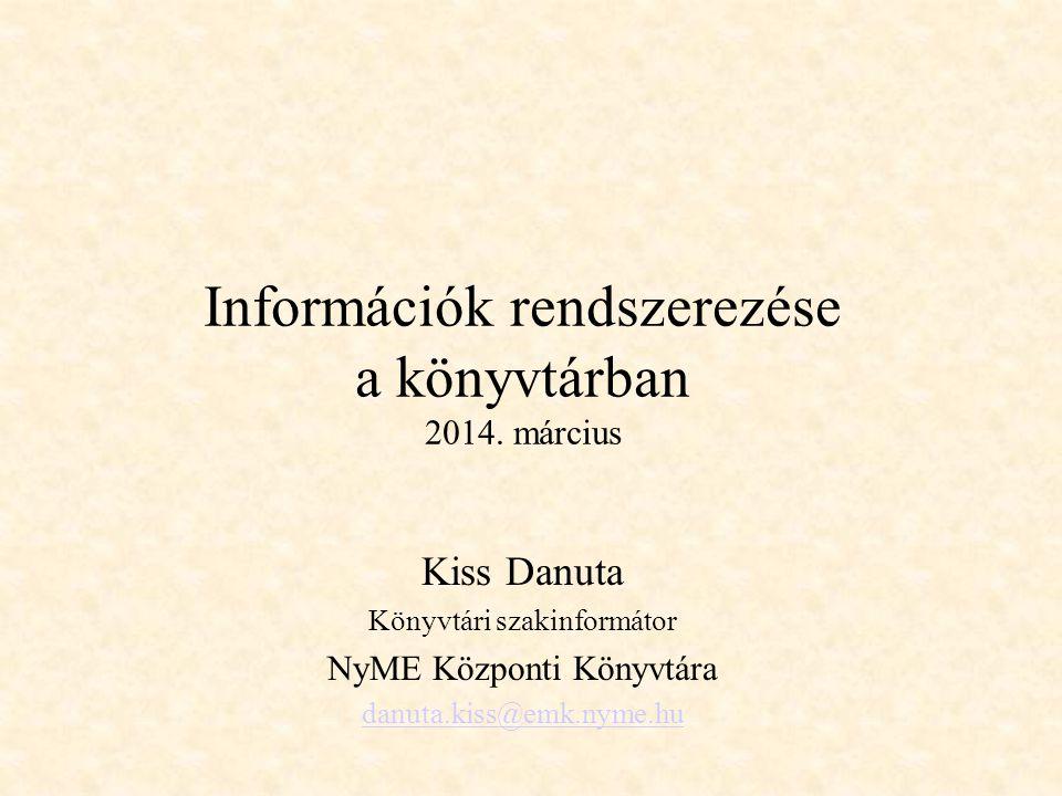 Információk rendszerezése a könyvtárban 2014. március Kiss Danuta Könyvtári szakinformátor NyME Központi Könyvtára danuta.kiss@emk.nyme.hu
