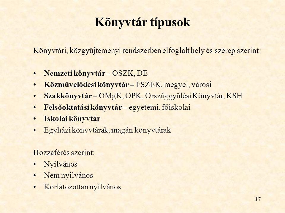 17 Könyvtár típusok Könyvtári, közgyűjteményi rendszerben elfoglalt hely és szerep szerint: Nemzeti könyvtár – OSZK, DE Közművelődési könyvtár – FSZEK