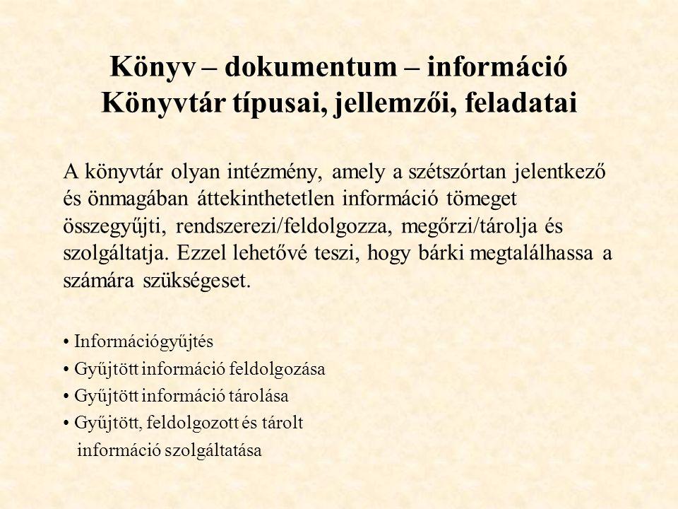 Könyv – dokumentum – információ Könyvtár típusai, jellemzői, feladatai A könyvtár olyan intézmény, amely a szétszórtan jelentkező és önmagában áttekin
