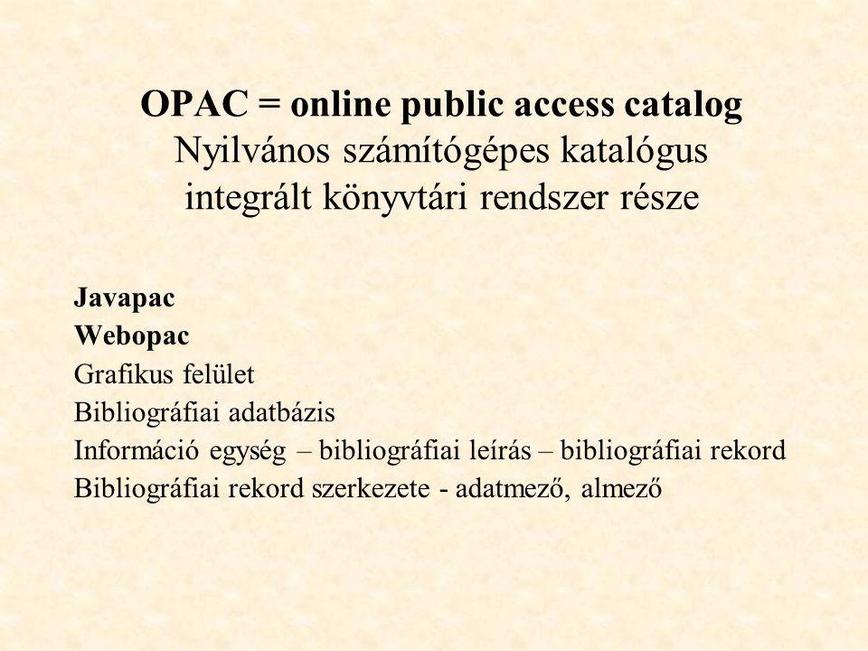 OPAC = online public access catalog Nyilvános számítógépes katalógus integrált könyvtári rendszer része Javapac Webopac Grafikus felület Bibliográfiai