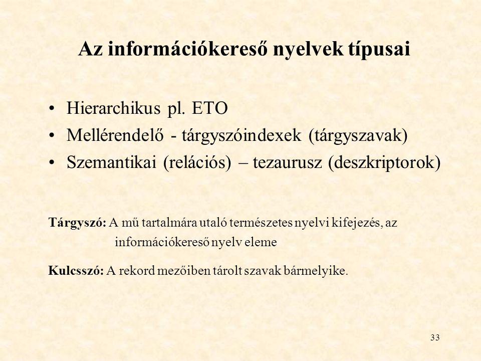33 Az információkereső nyelvek típusai Hierarchikus pl. ETO Mellérendelő - tárgyszóindexek (tárgyszavak) Szemantikai (relációs) – tezaurusz (deszkript
