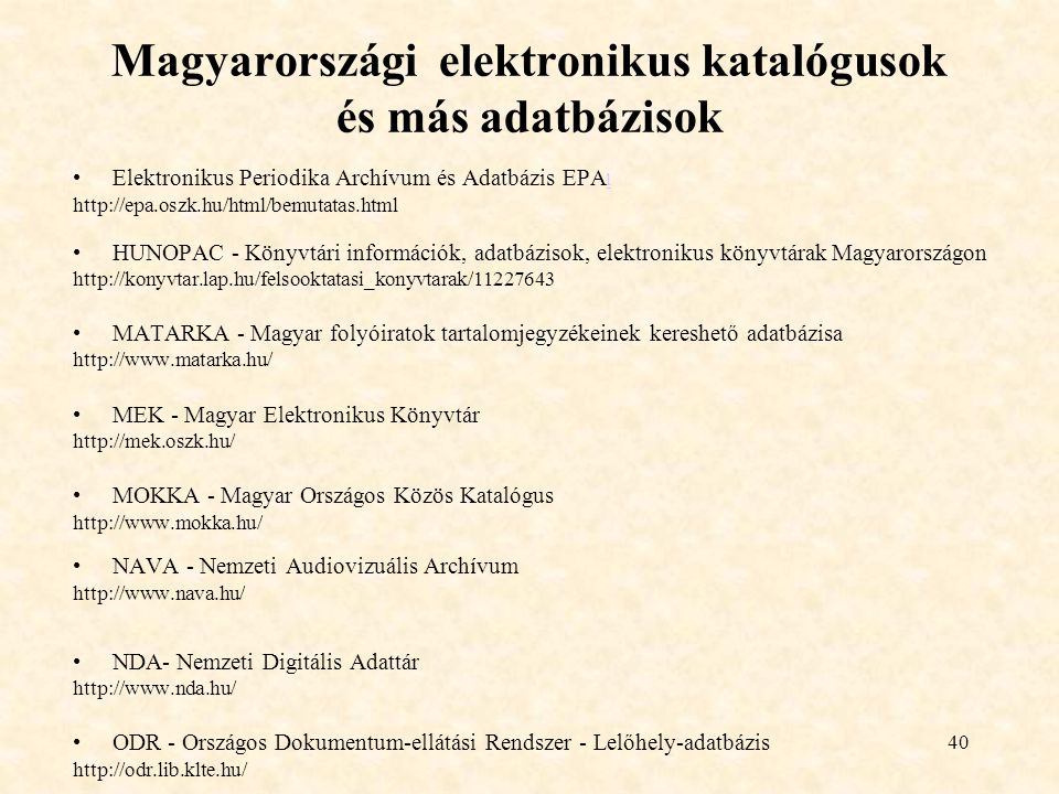 40 Magyarországi elektronikus katalógusok és más adatbázisok Elektronikus Periodika Archívum és Adatbázis EPA l l http://epa.oszk.hu/html/bemutatas.ht