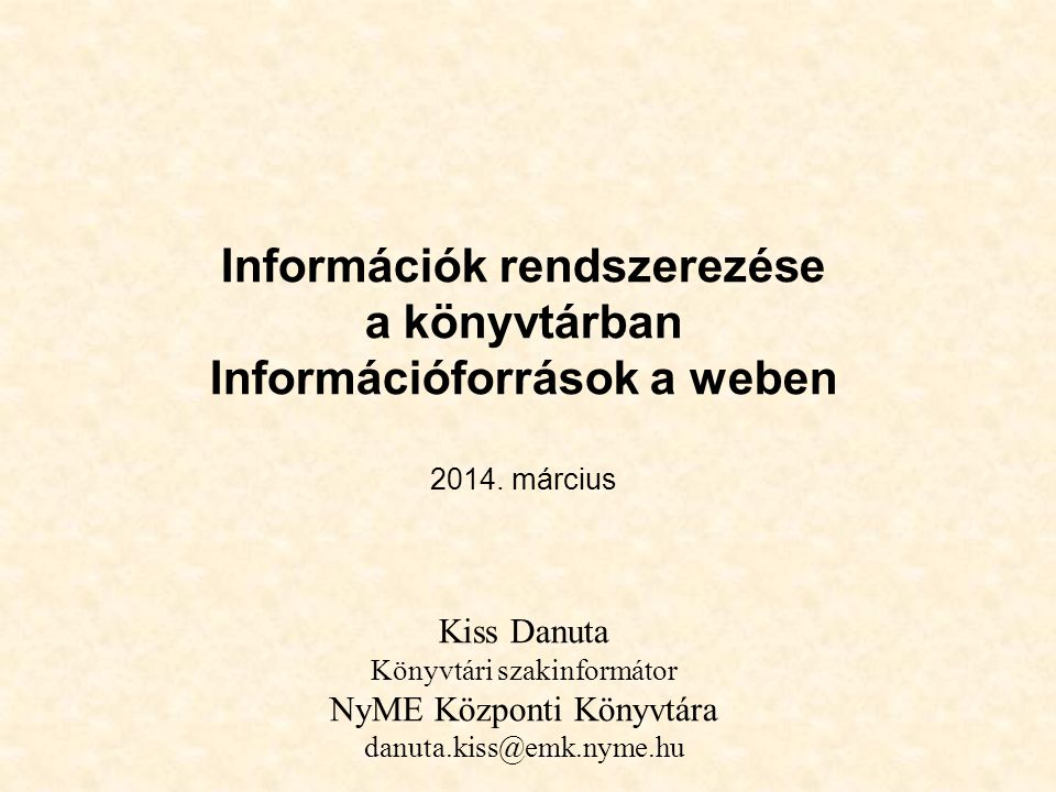 Információk rendszerezése a könyvtárban Információforrások a weben 2014. március Kiss Danuta Könyvtári szakinformátor NyME Központi Könyvtára danuta.k