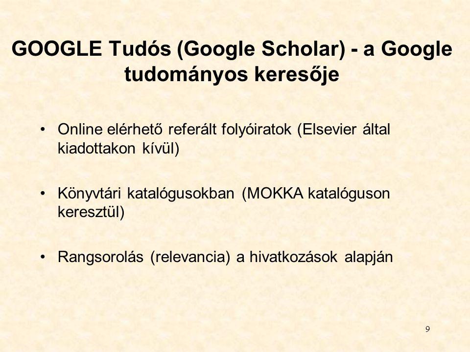 9 GOOGLE Tudós (Google Scholar) - a Google tudományos keresője Online elérhető referált folyóiratok (Elsevier által kiadottakon kívül) Könyvtári katal