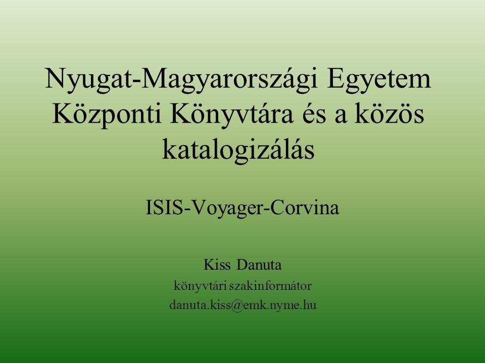 Nyugat-Magyarországi Egyetem Központi Könyvtára és a közös katalogizálás ISIS-Voyager-Corvina Kiss Danuta könyvtári szakinformátor danuta.kiss@emk.nyme.hu