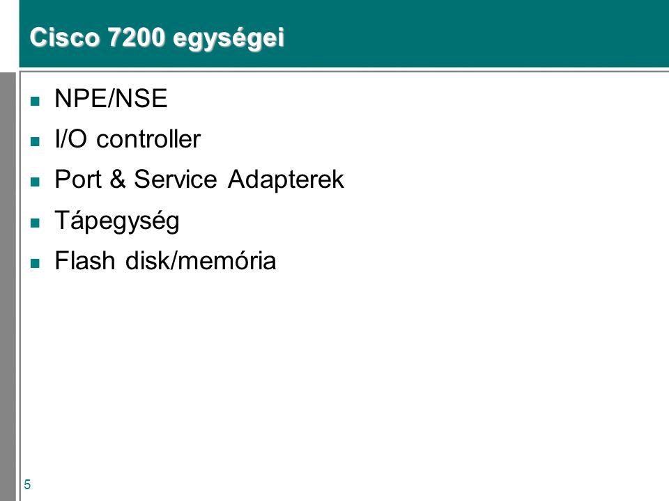 5 Cisco 7200 egységei n NPE/NSE n I/O controller n Port & Service Adapterek n Tápegység n Flash disk/memória