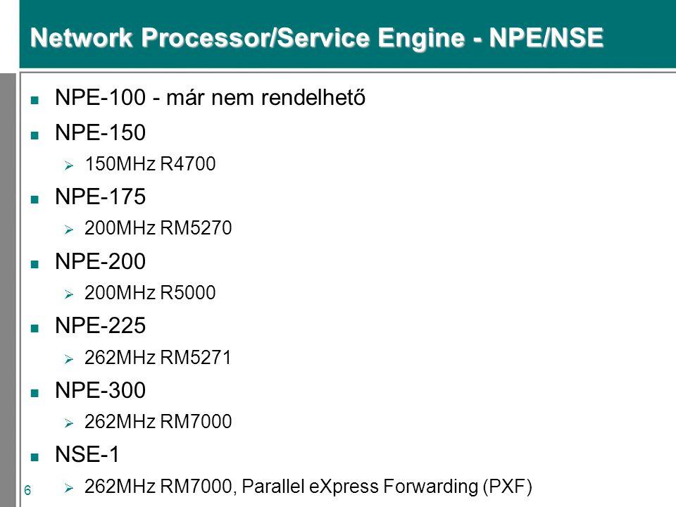 6 Network Processor/Service Engine - NPE/NSE n NPE-100 - már nem rendelhető n NPE-150  150MHz R4700 n NPE-175  200MHz RM5270 n NPE-200  200MHz R5000 n NPE-225  262MHz RM5271 n NPE-300  262MHz RM7000 n NSE-1  262MHz RM7000, Parallel eXpress Forwarding (PXF)