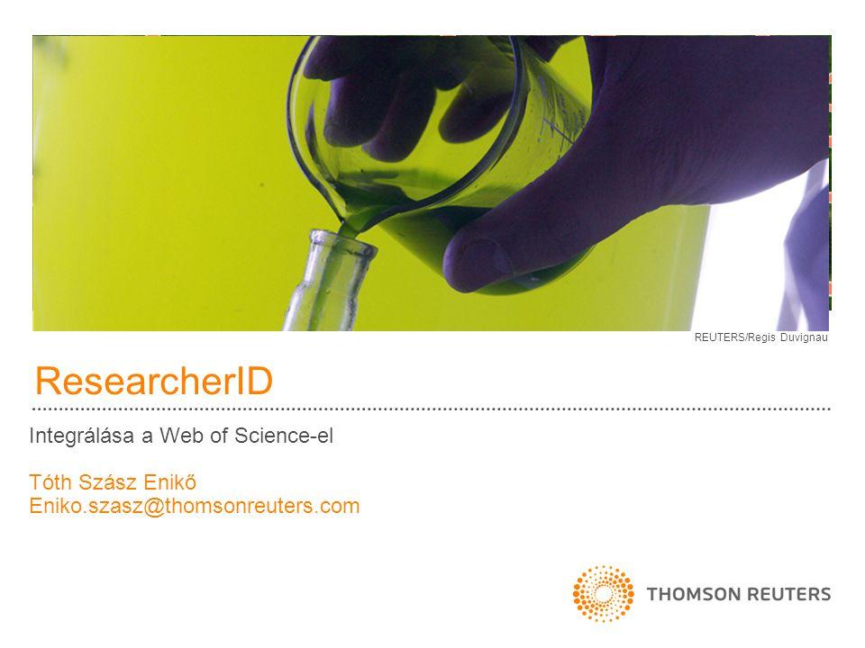 ResearcherID Integrálása a Web of Science-el Tóth Szász Enikő Eniko.szasz@thomsonreuters.com REUTERS/Regis Duvignau