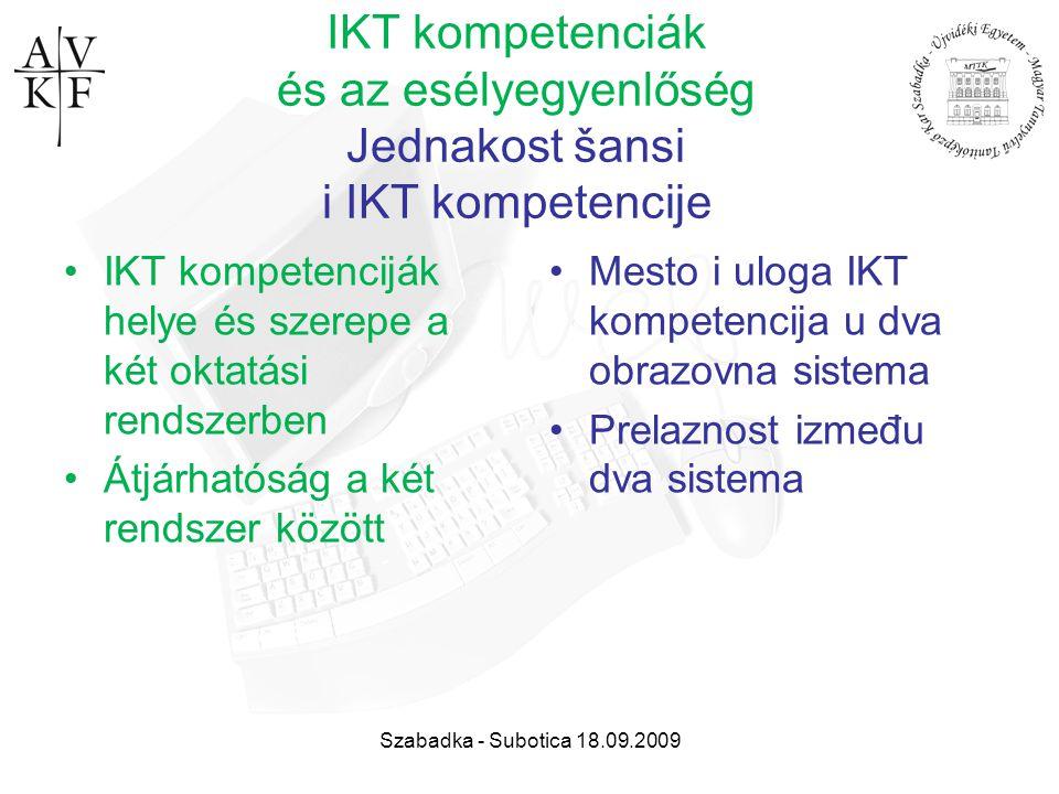 Szabadka - Subotica 18.09.2009 IKT kompetenciák és az esélyegyenlőség Jednakost šansi i IKT kompetencije IKT kompetenciják helye és szerepe a két okta