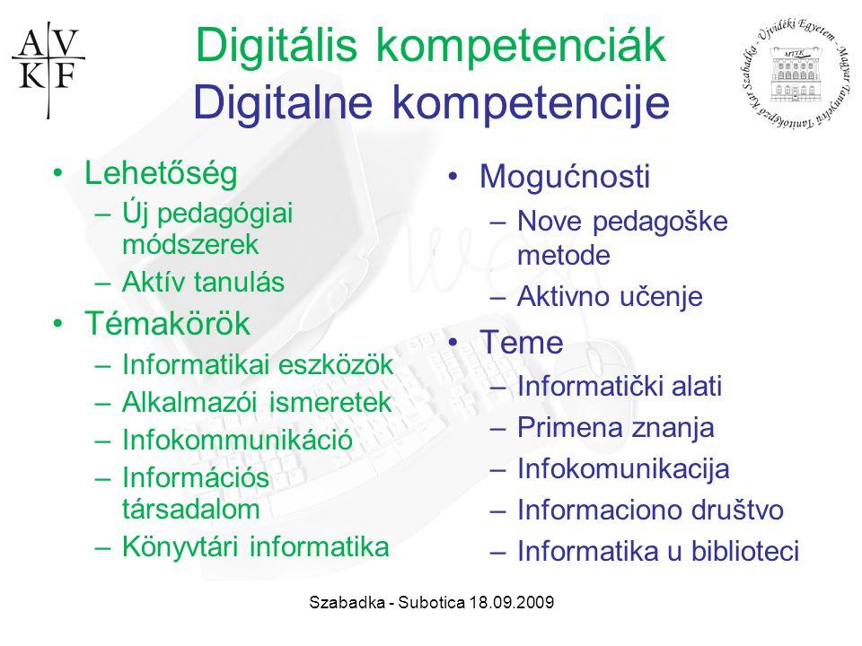 Szabadka - Subotica 18.09.2009 Digitális kompetenciák Digitalne kompetencije Lehetőség –Új pedagógiai módszerek –Aktív tanulás Témakörök –Informatikai
